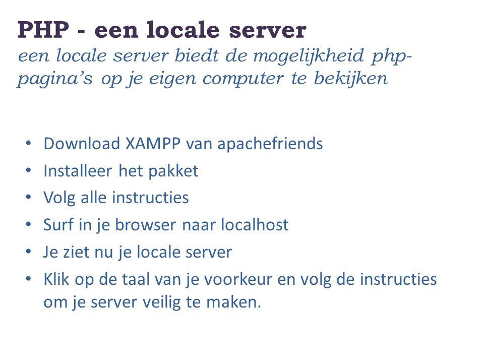 PHP - een locale server een locale server biedt de mogelijkheid php- pagina's op je eigen computer te bekijken Download XAMPP van apachefriends Installeer het pakket Volg alle instructies Surf in je browser naar localhost Je ziet nu je locale server Klik op de taal van je voorkeur en volg de instructies om je server veilig te maken.