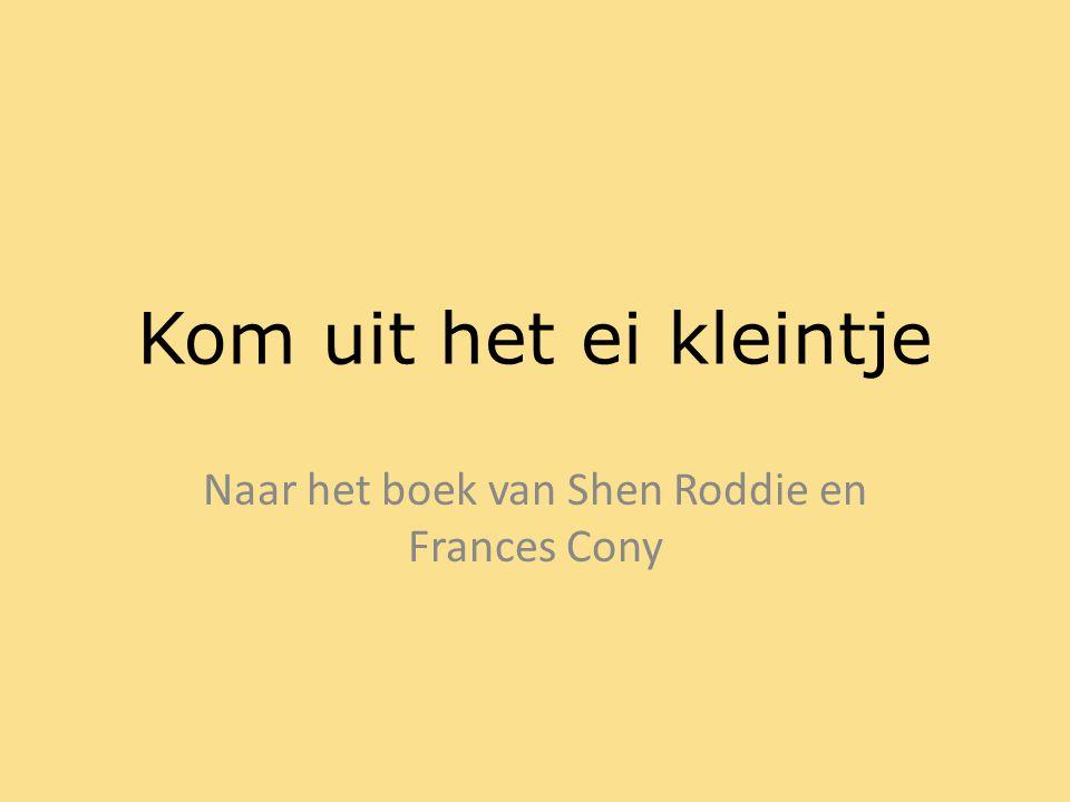 Kom uit het ei kleintje Naar het boek van Shen Roddie en Frances Cony