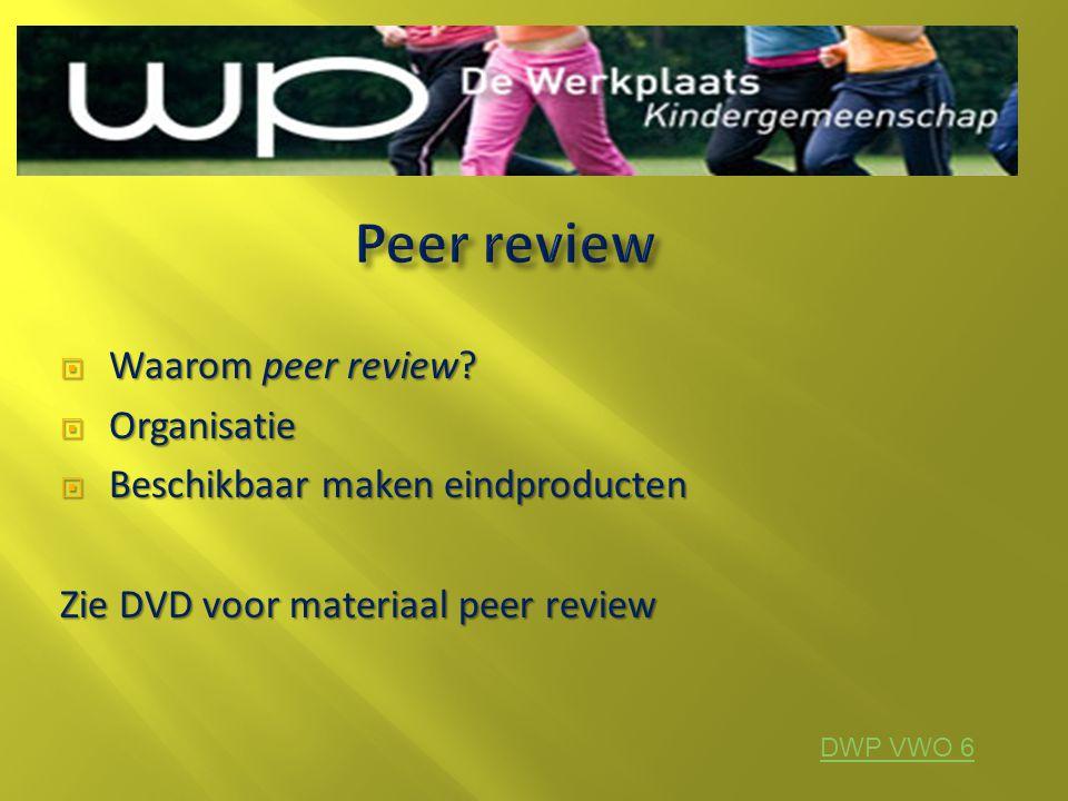 Waarom peer review?  Organisatie  Beschikbaar maken eindproducten Zie DVD voor materiaal peer review DWP VWO 6
