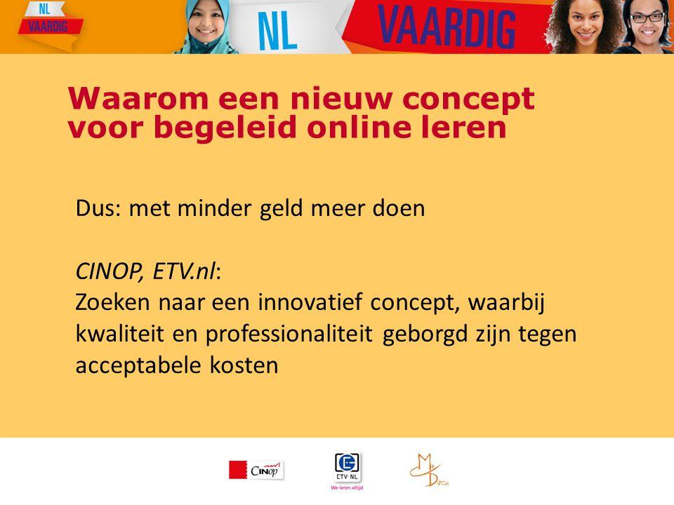 Waarom een nieuw concept voor begeleid online leren Dus: met minder geld meer doen CINOP, ETV.nl: Zoeken naar een innovatief concept, waarbij kwalitei