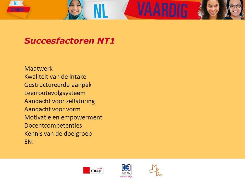 Succesfactoren NT1 Maatwerk Kwaliteit van de intake Gestructureerde aanpak Leerroutevolgsysteem Aandacht voor zelfsturing Aandacht voor vorm Motivatie