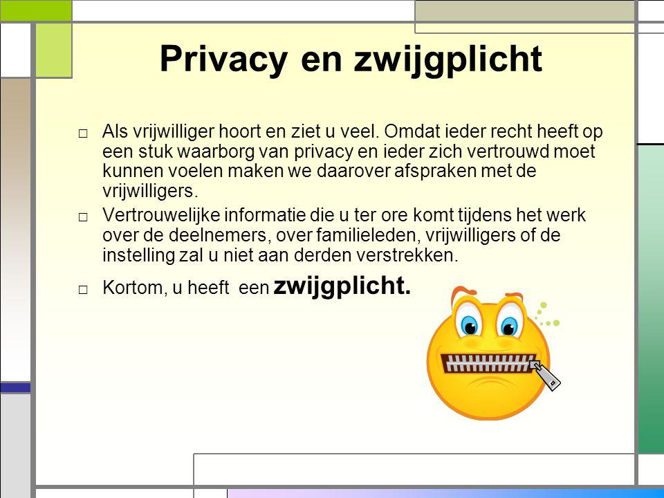 Privacy en zwijgplicht □ Als vrijwilliger hoort en ziet u veel. Omdat ieder recht heeft op een stuk waarborg van privacy en ieder zich vertrouwd moet