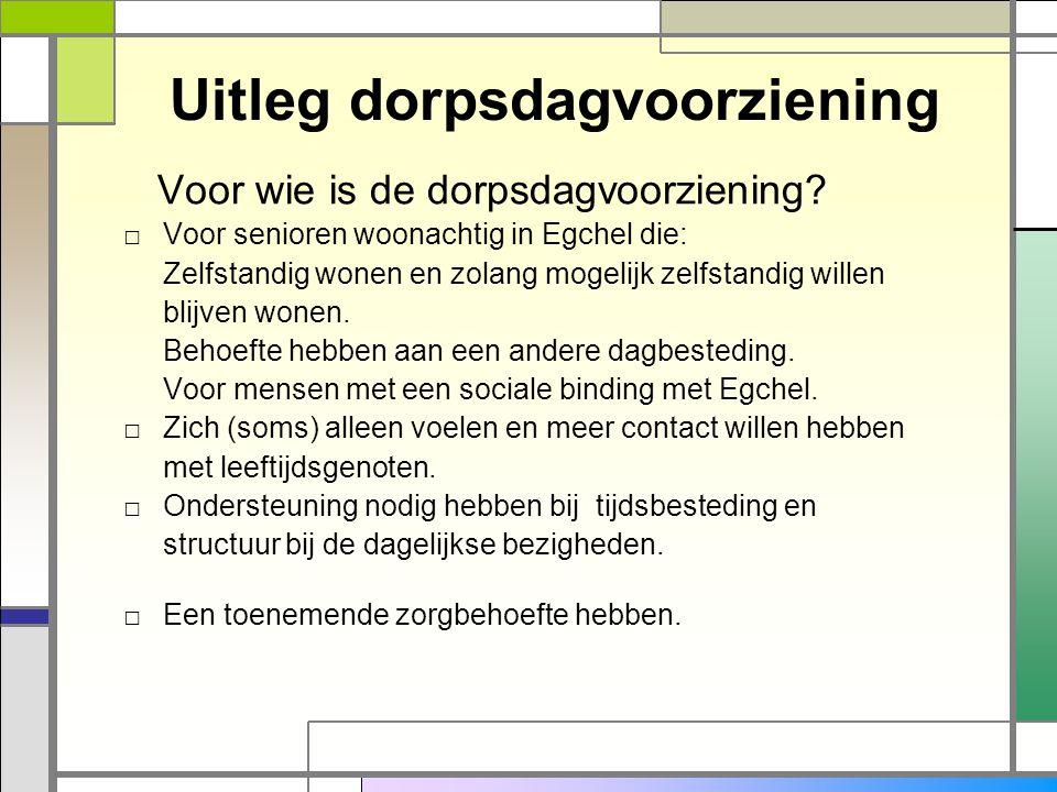 Uitleg dorpsdagvoorziening Voor wie is de dorpsdagvoorziening? □ Voor senioren woonachtig in Egchel die: Zelfstandig wonen en zolang mogelijk zelfstan