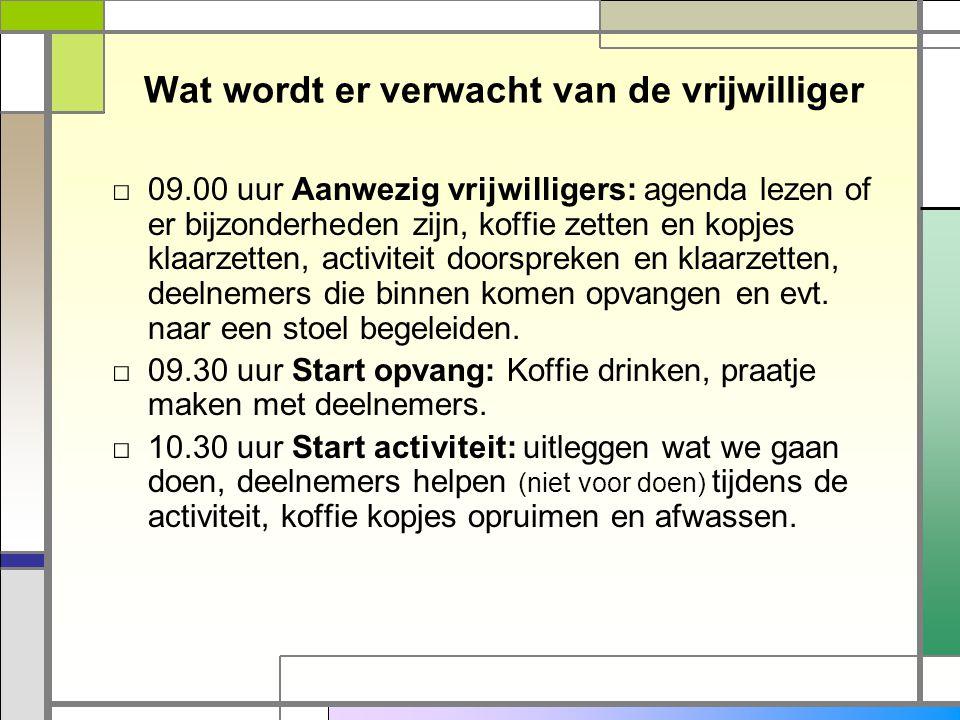 Wat wordt er verwacht van de vrijwilliger □ 09.00 uur Aanwezig vrijwilligers: agenda lezen of er bijzonderheden zijn, koffie zetten en kopjes klaarzet