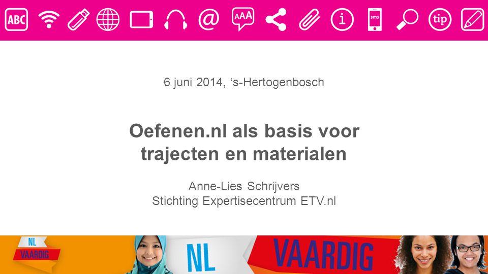6 juni 2014, 's-Hertogenbosch Oefenen.nl als basis voor trajecten en materialen Anne-Lies Schrijvers Stichting Expertisecentrum ETV.nl