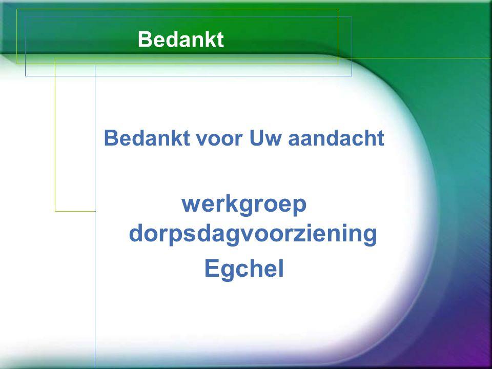 Bedankt Bedankt voor Uw aandacht werkgroep dorpsdagvoorziening Egchel
