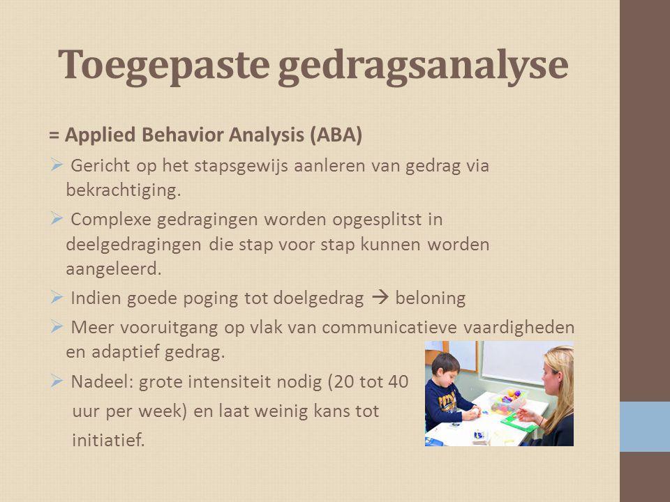 Toegepaste gedragsanalyse = Applied Behavior Analysis (ABA)  Gericht op het stapsgewijs aanleren van gedrag via bekrachtiging.  Complexe gedragingen