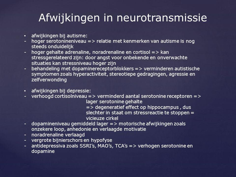 Afwijkingen in neurotransmissie afwijkingen bij autisme: -hoger serotonineniveau => relatie met kenmerken van autisme is nog steeds onduidelijk -hoger