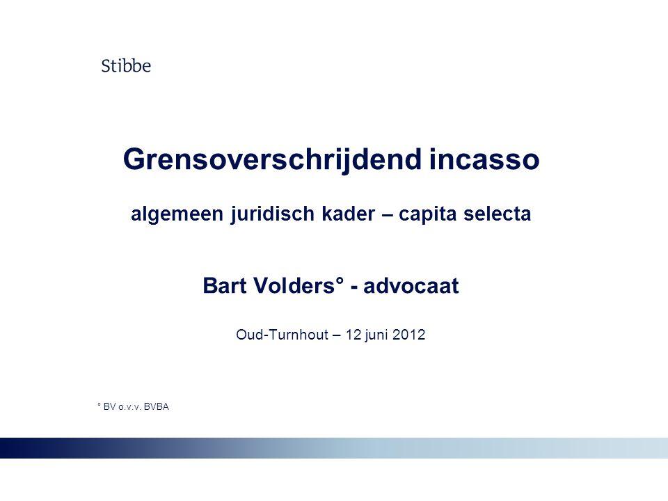 Grensoverschrijdend incasso algemeen juridisch kader – capita selecta Bart Volders° - advocaat Oud-Turnhout – 12 juni 2012 ° BV o.v.v. BVBA