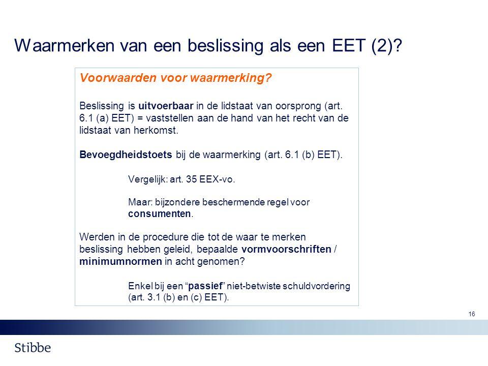 16 Waarmerken van een beslissing als een EET (2)? Voorwaarden voor waarmerking? Beslissing is uitvoerbaar in de lidstaat van oorsprong (art. 6.1 (a) E