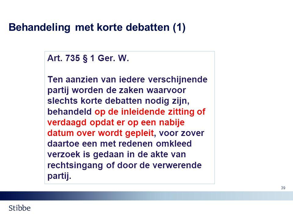 Behandeling met korte debatten (1) Art. 735 § 1 Ger. W. Ten aanzien van iedere verschijnende partij worden de zaken waarvoor slechts korte debatten no