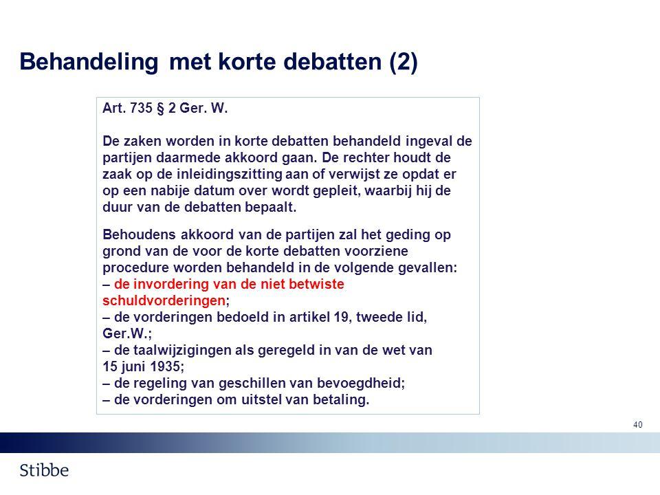 Behandeling met korte debatten (2) Art. 735 § 2 Ger. W. De zaken worden in korte debatten behandeld ingeval de partijen daarmede akkoord gaan. De rech