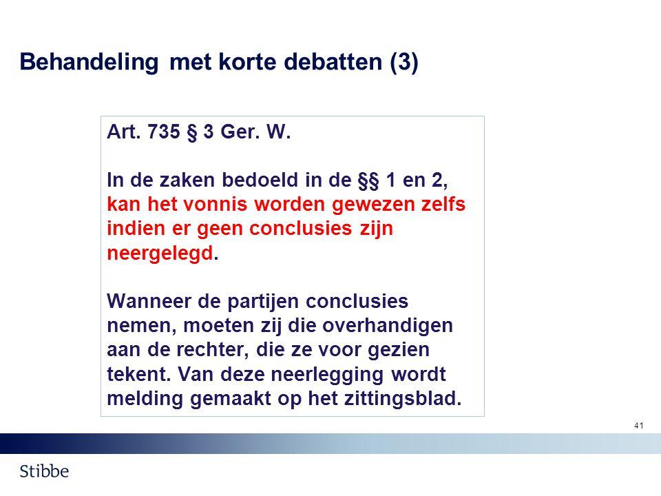 Behandeling met korte debatten (3) Art. 735 § 3 Ger. W. In de zaken bedoeld in de §§ 1 en 2, kan het vonnis worden gewezen zelfs indien er geen conclu