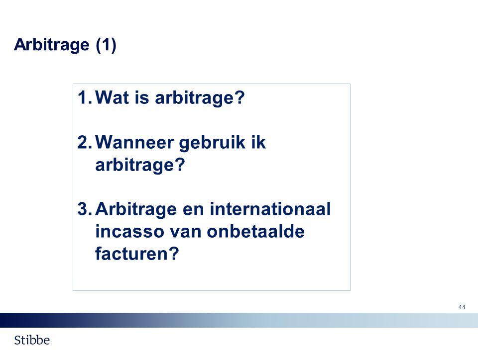 Arbitrage (1) 1.Wat is arbitrage? 2.Wanneer gebruik ik arbitrage? 3.Arbitrage en internationaal incasso van onbetaalde facturen? 44