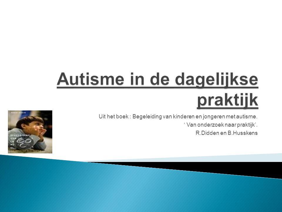 Uit het boek : Begeleiding van kinderen en jongeren met autisme. ' Van onderzoek naar praktijk'. R.Didden en B.Husskens