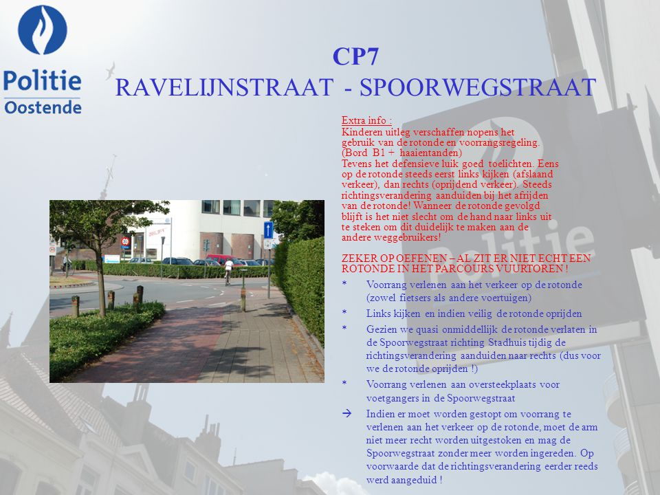 CP7 RAVELIJNSTRAAT - SPOORWEGSTRAAT Extra info : Kinderen uitleg verschaffen nopens het gebruik van de rotonde en voorrangsregeling. (Bord B1 + haaien