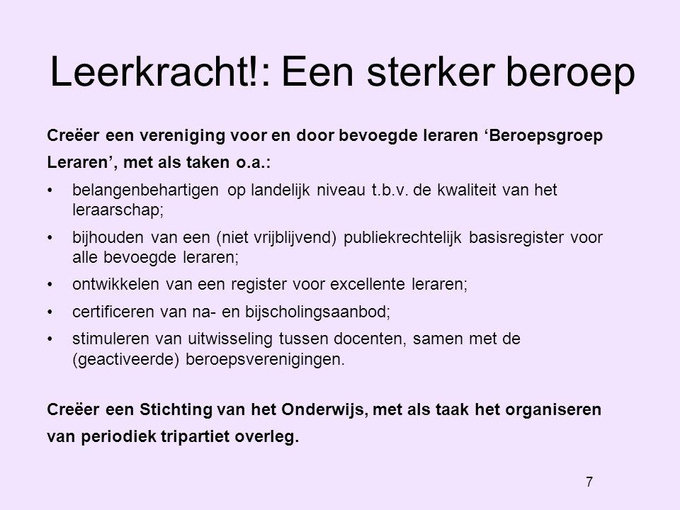7 Leerkracht!: Een sterker beroep Creëer een vereniging voor en door bevoegde leraren 'Beroepsgroep Leraren', met als taken o.a.: belangenbehartigen op landelijk niveau t.b.v.