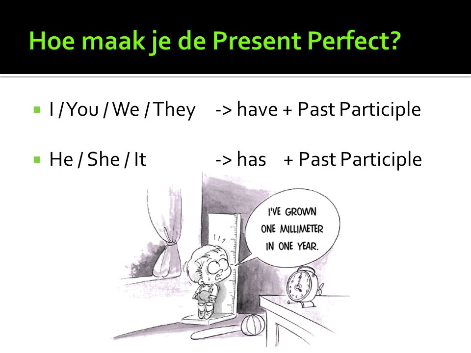  I / You / We / They-> have + Past Participle  He / She / It-> has + Past Participle
