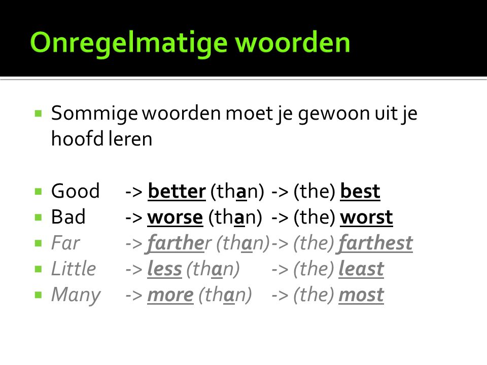  Sommige woorden moet je gewoon uit je hoofd leren  Good-> better (than)-> (the) best  Bad-> worse (than)-> (the) worst  Far-> farther (than)-> (t