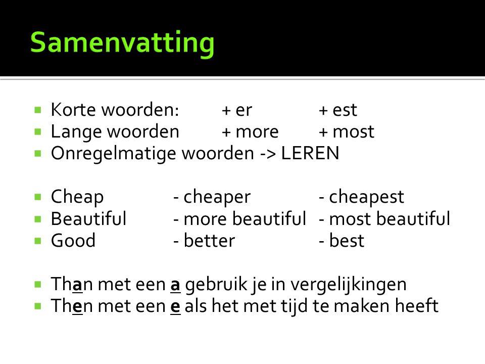  Korte woorden:+ er + est  Lange woorden+ more+ most  Onregelmatige woorden -> LEREN  Cheap- cheaper- cheapest  Beautiful- more beautiful- most beautiful  Good- better- best  Than met een a gebruik je in vergelijkingen  Then met een e als het met tijd te maken heeft