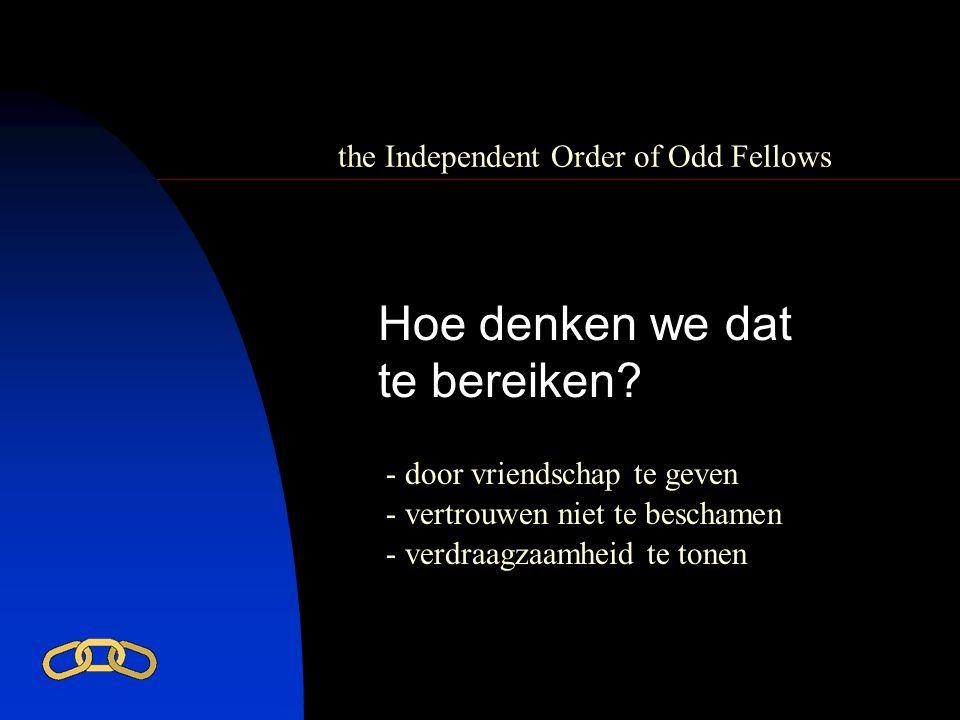 the Independent Order of Odd Fellows Hoe denken we dat te bereiken? - door vriendschap te geven - vertrouwen niet te beschamen - verdraagzaamheid te t