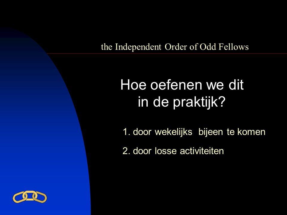 the Independent Order of Odd Fellows Hoe oefenen we dit in de praktijk? 1. door wekelijks bijeen te komen 2. door losse activiteiten