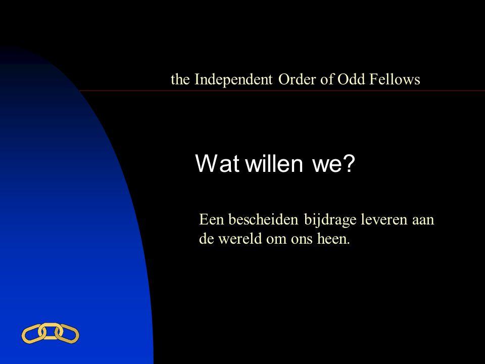 the Independent Order of Odd Fellows Wat willen we? Een bescheiden bijdrage leveren aan de wereld om ons heen.
