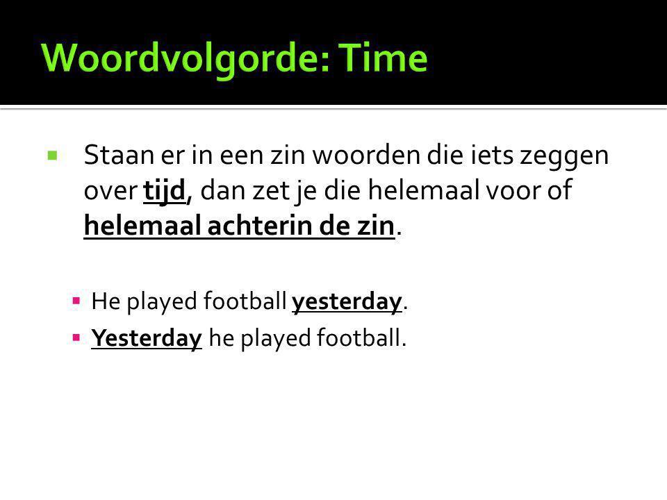 Staan er in een zin woorden die iets zeggen over tijd, dan zet je die helemaal voor of helemaal achterin de zin.  He played football yesterday.  Y