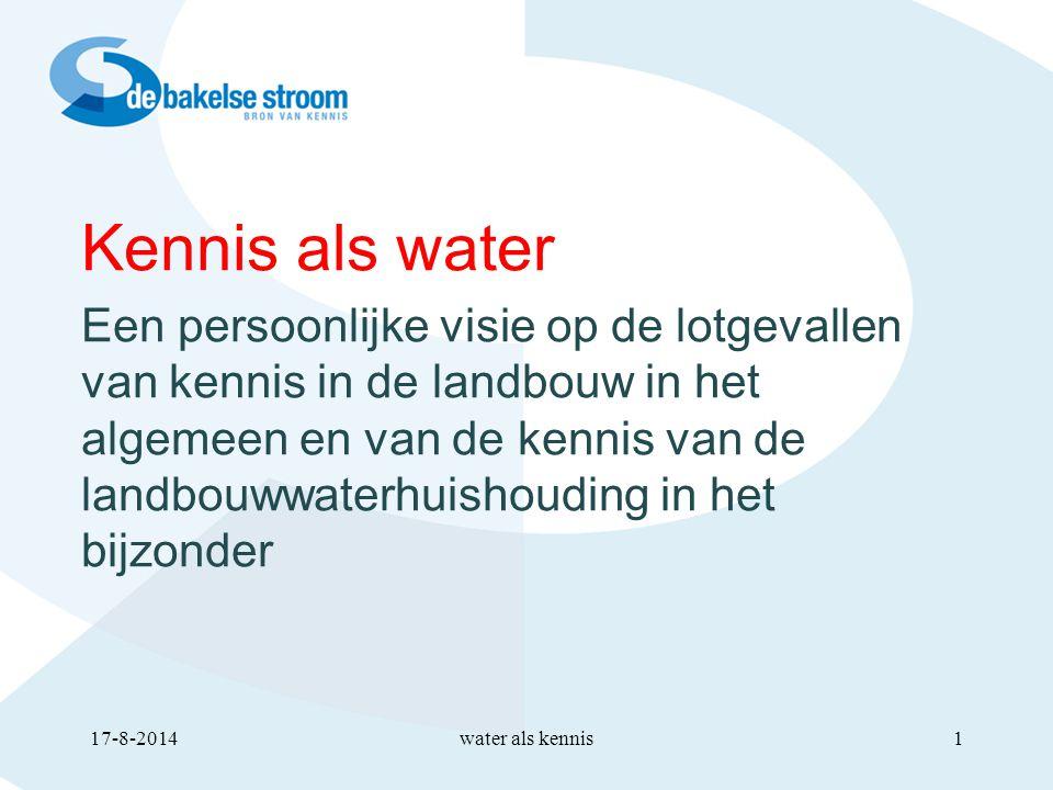 Kennis als water Een persoonlijke visie op de lotgevallen van kennis in de landbouw in het algemeen en van de kennis van de landbouwwaterhuishouding in het bijzonder water als kennis17-8-20141