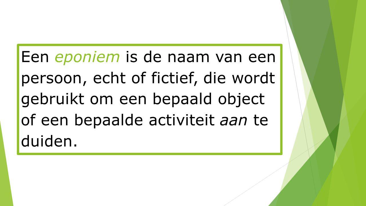 Een eponiem is de naam van een persoon, echt of fictief, die wordt gebruikt om een bepaald object of een bepaalde activiteit aan te duiden.