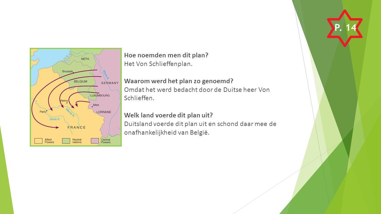 Hoe noemden men dit plan? Het Von Schlieffenplan. Waarom werd het plan zo genoemd? Omdat het werd bedacht door de Duitse heer Von Schlieffen. Welk lan