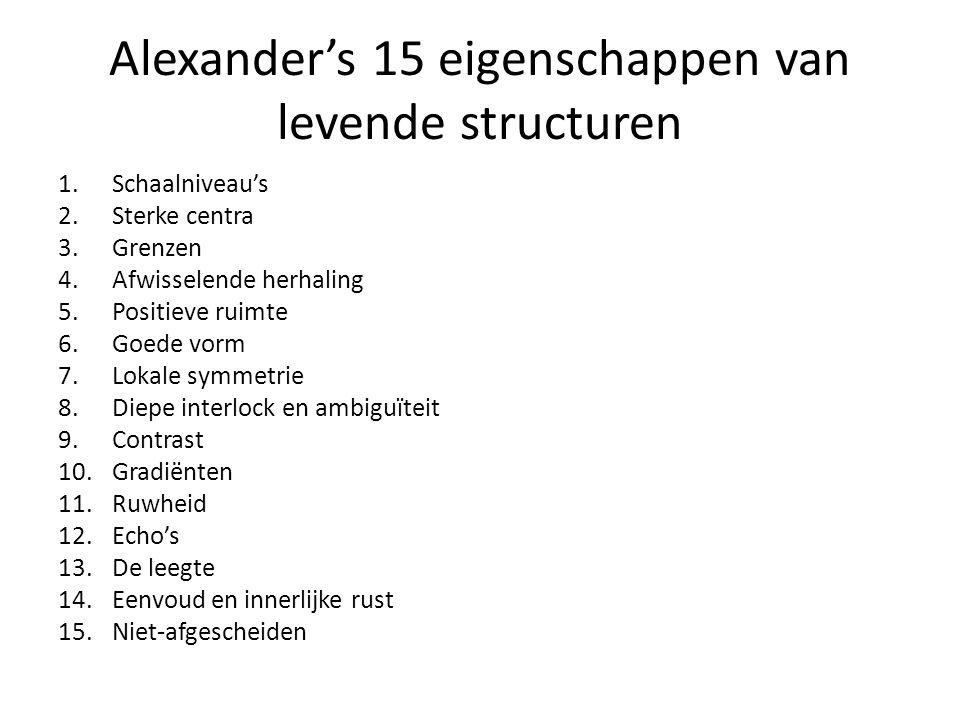 Alexander's 15 eigenschappen van levende structuren 1.Schaalniveau's 2.Sterke centra 3.Grenzen 4.Afwisselende herhaling 5.Positieve ruimte 6.Goede vor