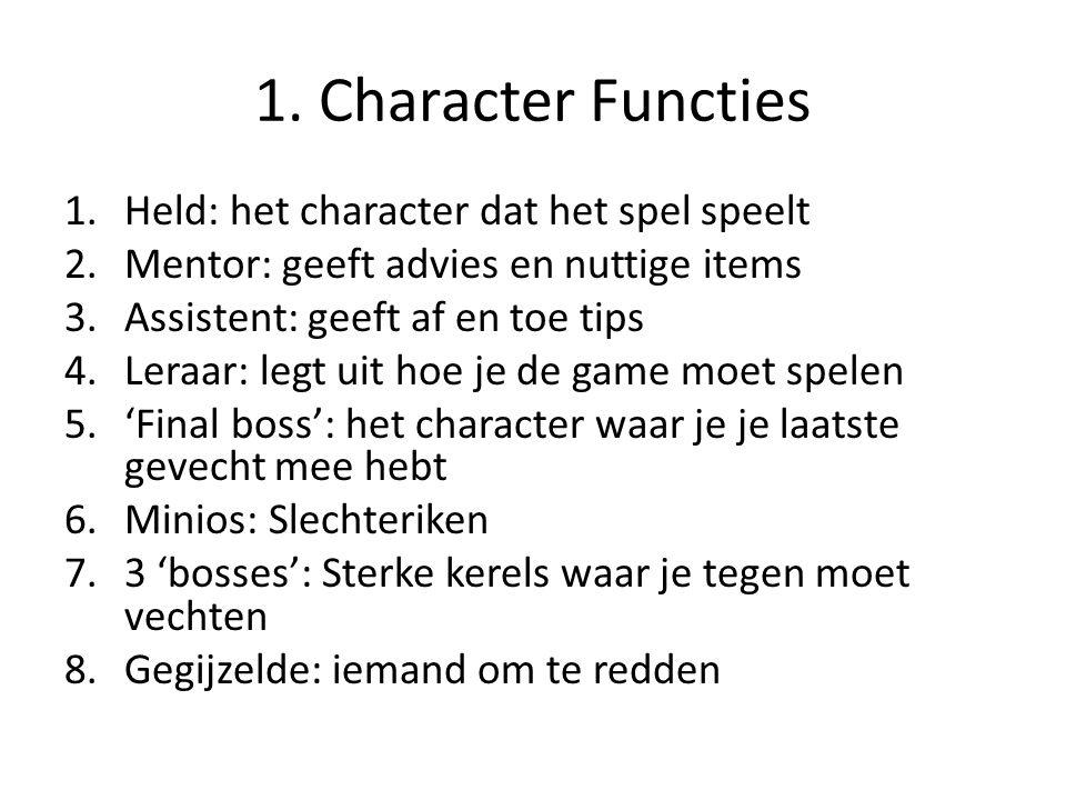 1. Character Functies 1.Held: het character dat het spel speelt 2.Mentor: geeft advies en nuttige items 3.Assistent: geeft af en toe tips 4.Leraar: le