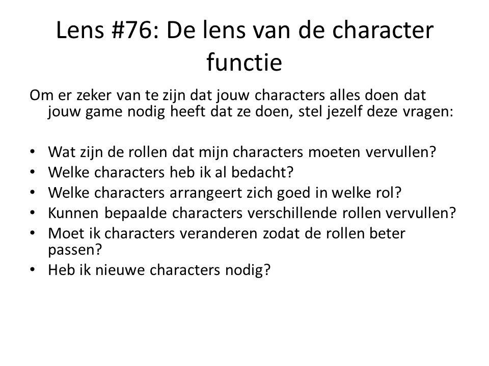 Lens #76: De lens van de character functie Om er zeker van te zijn dat jouw characters alles doen dat jouw game nodig heeft dat ze doen, stel jezelf deze vragen: Wat zijn de rollen dat mijn characters moeten vervullen.