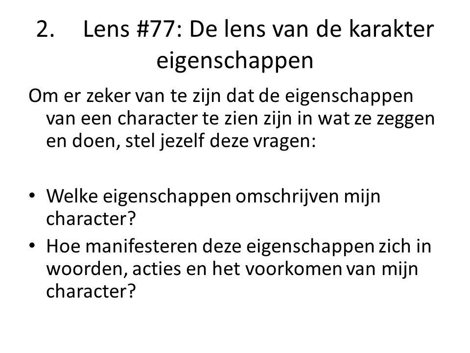 2.Lens #77: De lens van de karakter eigenschappen Om er zeker van te zijn dat de eigenschappen van een character te zien zijn in wat ze zeggen en doen, stel jezelf deze vragen: Welke eigenschappen omschrijven mijn character.