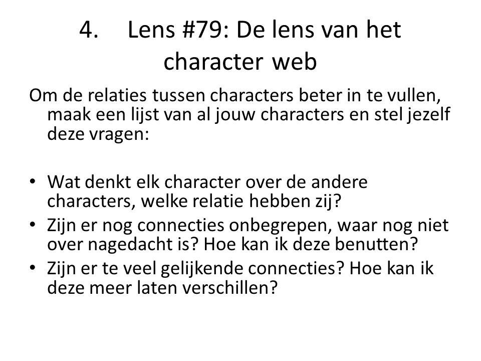 4.Lens #79: De lens van het character web Om de relaties tussen characters beter in te vullen, maak een lijst van al jouw characters en stel jezelf deze vragen: Wat denkt elk character over de andere characters, welke relatie hebben zij.