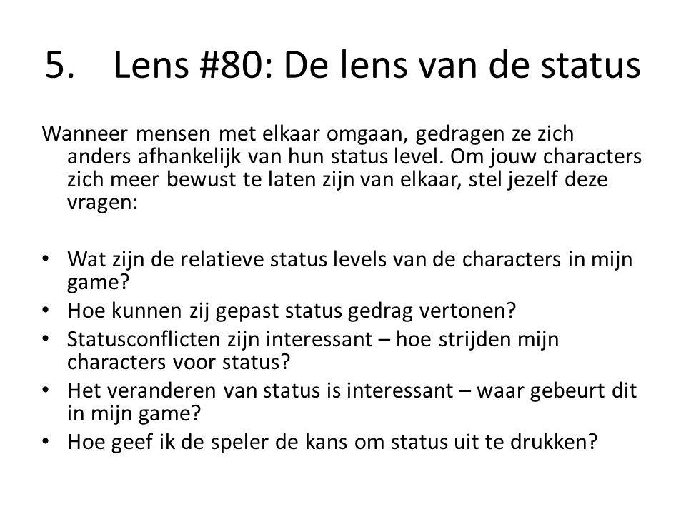5. Lens #80: De lens van de status Wanneer mensen met elkaar omgaan, gedragen ze zich anders afhankelijk van hun status level. Om jouw characters zich