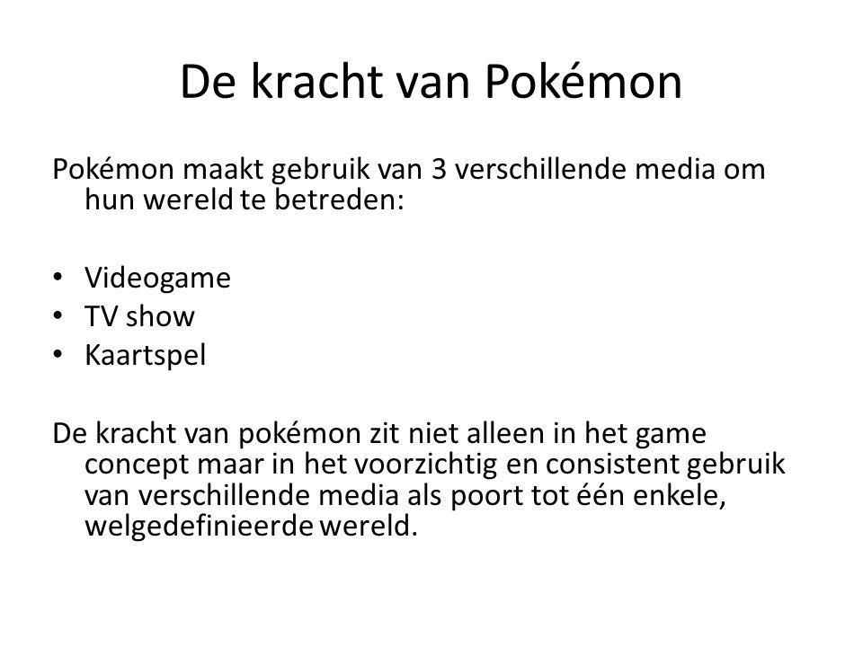 De kracht van Pokémon Pokémon maakt gebruik van 3 verschillende media om hun wereld te betreden: Videogame TV show Kaartspel De kracht van pokémon zit niet alleen in het game concept maar in het voorzichtig en consistent gebruik van verschillende media als poort tot één enkele, welgedefinieerde wereld.