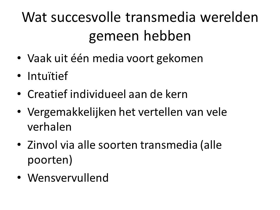 Wat succesvolle transmedia werelden gemeen hebben Vaak uit één media voort gekomen Intuïtief Creatief individueel aan de kern Vergemakkelijken het vertellen van vele verhalen Zinvol via alle soorten transmedia (alle poorten) Wensvervullend