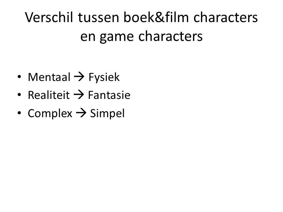 Verschil tussen boek&film characters en game characters Mentaal  Fysiek Realiteit  Fantasie Complex  Simpel