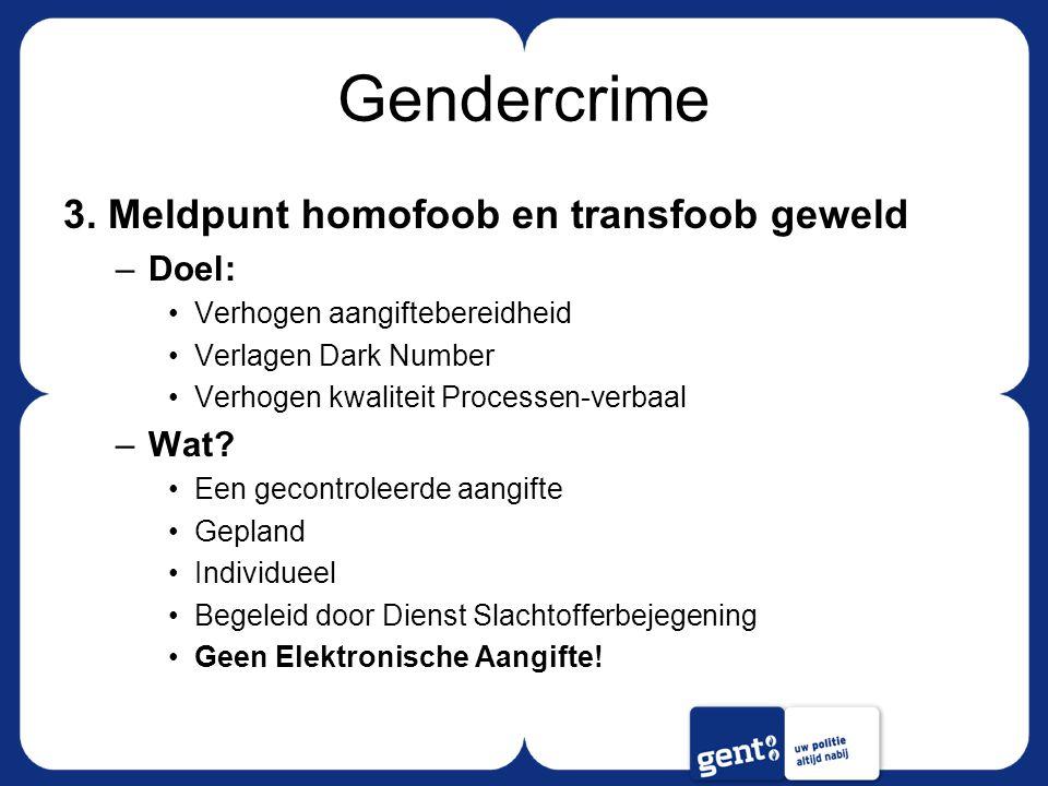 Gendercrime 3. Meldpunt homofoob en transfoob geweld –Doel: Verhogen aangiftebereidheid Verlagen Dark Number Verhogen kwaliteit Processen-verbaal –Wat