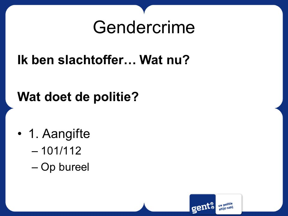 Gendercrime Ik ben slachtoffer… Wat nu Wat doet de politie 1. Aangifte –101/112 –Op bureel