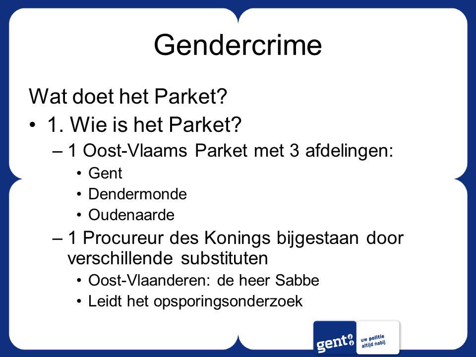 Gendercrime Wat doet het Parket? 1. Wie is het Parket? –1 Oost-Vlaams Parket met 3 afdelingen: Gent Dendermonde Oudenaarde –1 Procureur des Konings bi