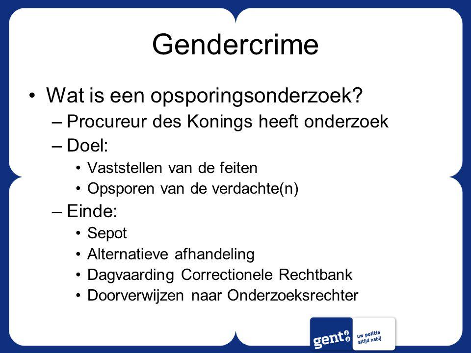 Gendercrime Wat is een opsporingsonderzoek? –Procureur des Konings heeft onderzoek –Doel: Vaststellen van de feiten Opsporen van de verdachte(n) –Eind