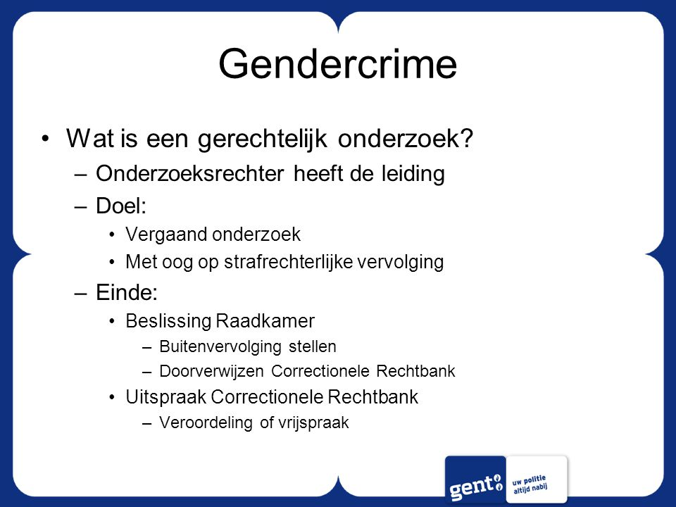 Gendercrime Wat is een gerechtelijk onderzoek? –Onderzoeksrechter heeft de leiding –Doel: Vergaand onderzoek Met oog op strafrechterlijke vervolging –