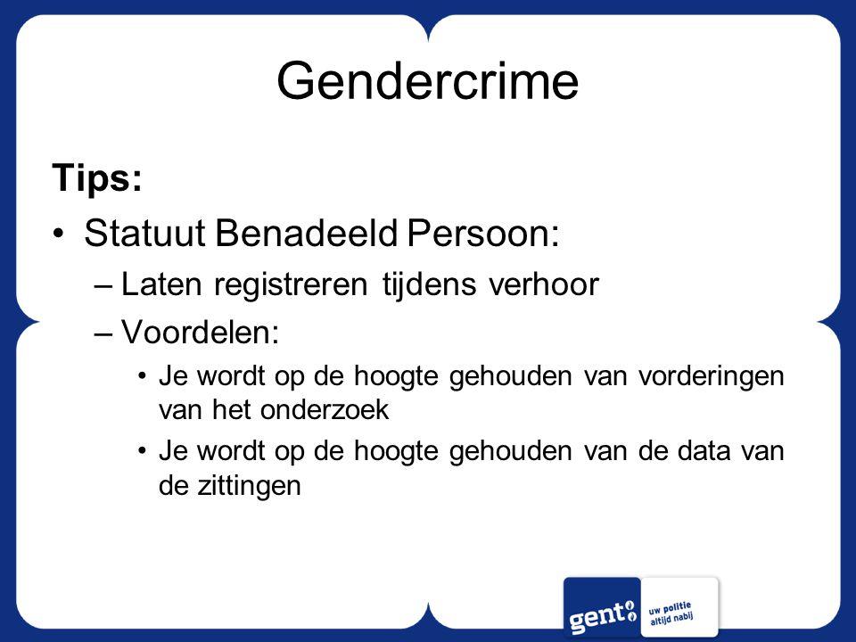 Gendercrime Tips: Statuut Benadeeld Persoon: –Laten registreren tijdens verhoor –Voordelen: Je wordt op de hoogte gehouden van vorderingen van het onderzoek Je wordt op de hoogte gehouden van de data van de zittingen