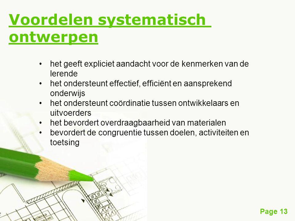 Page 13 Voordelen systematisch ontwerpen het geeft expliciet aandacht voor de kenmerken van de lerende het ondersteunt effectief, efficiënt en aansprekend onderwijs het ondersteunt coördinatie tussen ontwikkelaars en uitvoerders het bevordert overdraagbaarheid van materialen bevordert de congruentie tussen doelen, activiteiten en toetsing