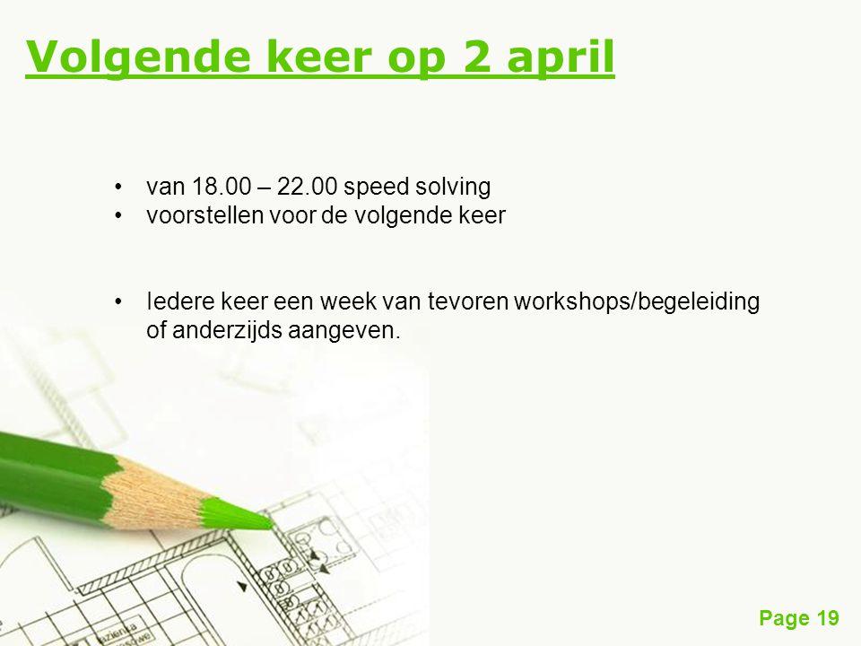 Page 19 Volgende keer op 2 april van 18.00 – 22.00 speed solving voorstellen voor de volgende keer Iedere keer een week van tevoren workshops/begeleiding of anderzijds aangeven.