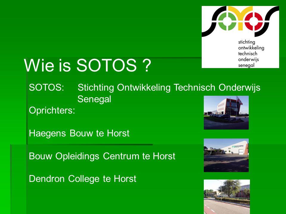 Wie is SOTOS ? SOTOS: Stichting Ontwikkeling Technisch Onderwijs Senegal Oprichters: Haegens Bouw te Horst Bouw Opleidings Centrum te Horst Dendron Co