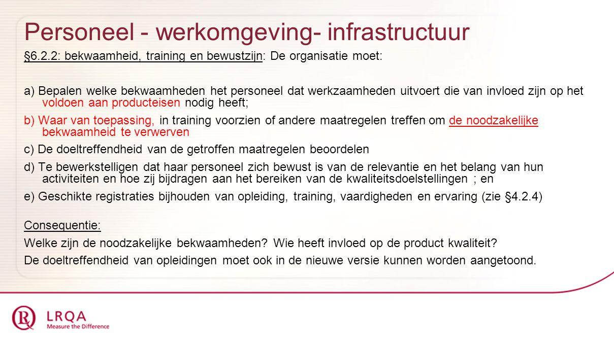 Personeel - werkomgeving- infrastructuur §6.2.2: bekwaamheid, training en bewustzijn: De organisatie moet: a) Bepalen welke bekwaamheden het personeel dat werkzaamheden uitvoert die van invloed zijn op het voldoen aan producteisen nodig heeft; b) Waar van toepassing, in training voorzien of andere maatregelen treffen om de noodzakelijke bekwaamheid te verwerven c) De doeltreffendheid van de getroffen maatregelen beoordelen d) Te bewerkstelligen dat haar personeel zich bewust is van de relevantie en het belang van hun activiteiten en hoe zij bijdragen aan het bereiken van de kwaliteitsdoelstellingen ; en e) Geschikte registraties bijhouden van opleiding, training, vaardigheden en ervaring (zie §4.2.4) Consequentie: Welke zijn de noodzakelijke bekwaamheden.